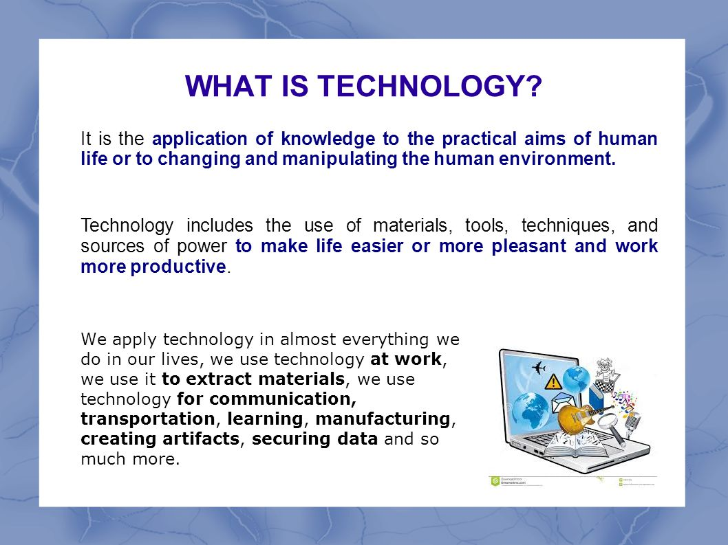 WHAT IS TECHNOLOGY It is the application of knowledge to the practical aims of human life or to changing and manipulating the human environment.