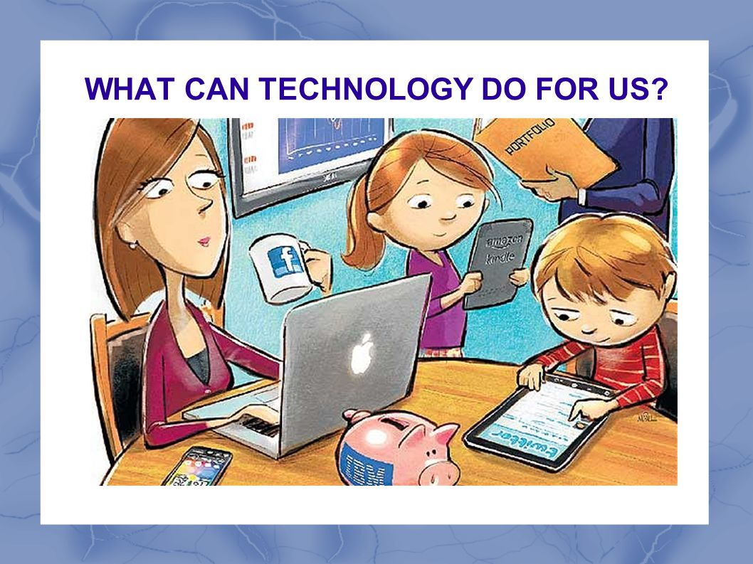 WHAT CAN TECHNOLOGY DO FOR US