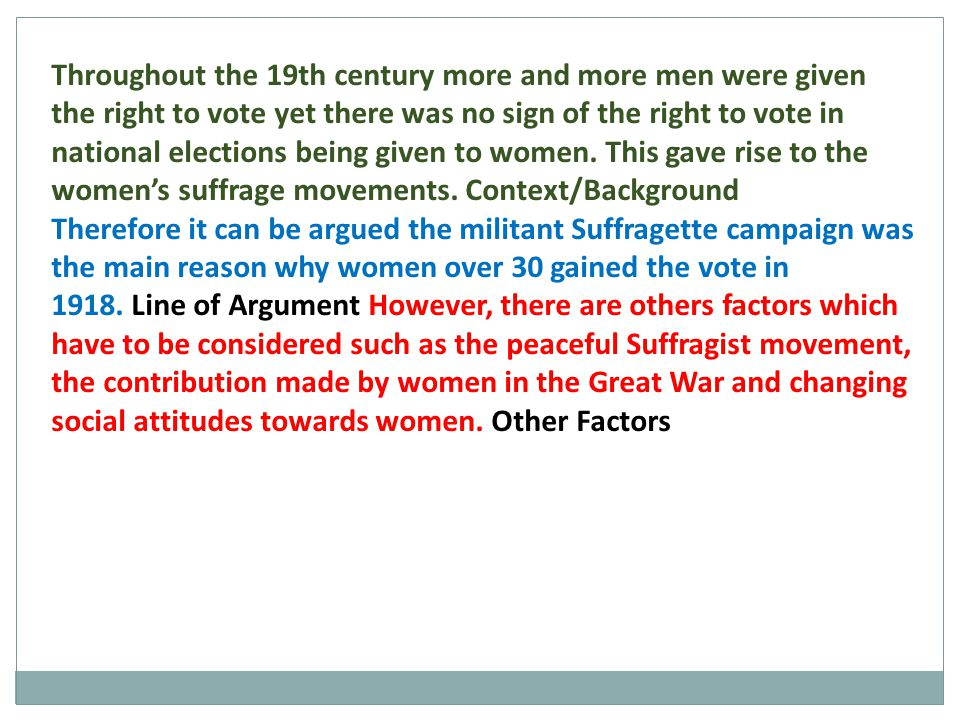 Throughout the 19th century more and more men were given the right to vote yet there was no sign of the right to vote in national elections being given to women. This gave rise to the women's suffrage movements. Context/Background
