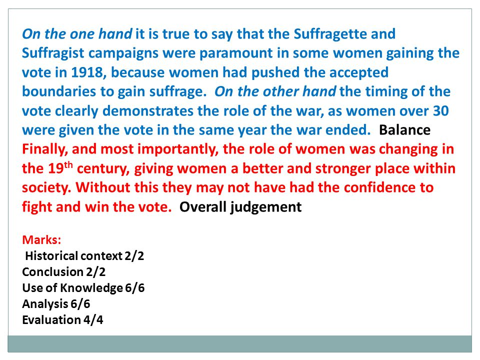 On the one hand it is true to say that the Suffragette and Suffragist campaigns were paramount in some women gaining the vote in 1918, because women had pushed the accepted boundaries to gain suffrage. On the other hand the timing of the vote clearly demonstrates the role of the war, as women over 30 were given the vote in the same year the war ended. Balance