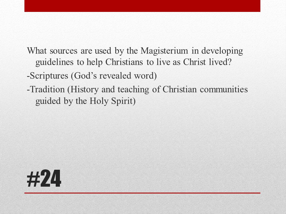 What sources are used by the Magisterium in developing guidelines to help Christians to live as Christ lived -Scriptures (God's revealed word) -Tradition (History and teaching of Christian communities guided by the Holy Spirit)