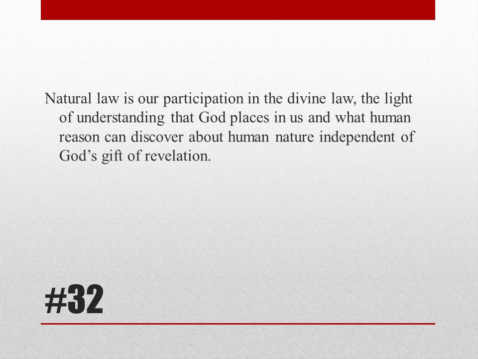 Natural law is our participation in the divine law, the light of understanding that God places in us and what human reason can discover about human nature independent of God's gift of revelation.