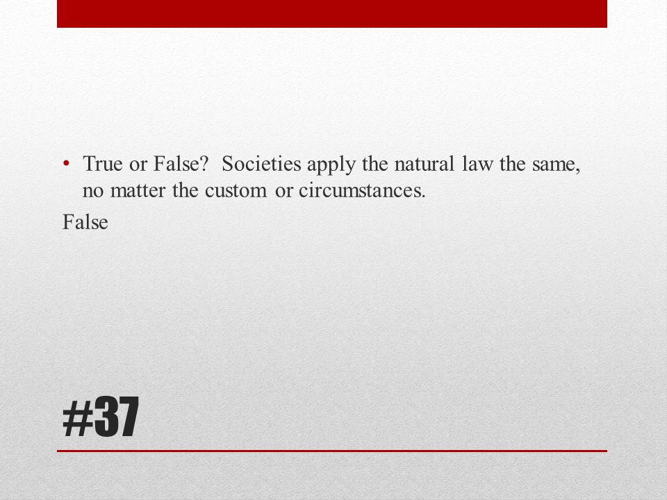 True or False Societies apply the natural law the same, no matter the custom or circumstances.