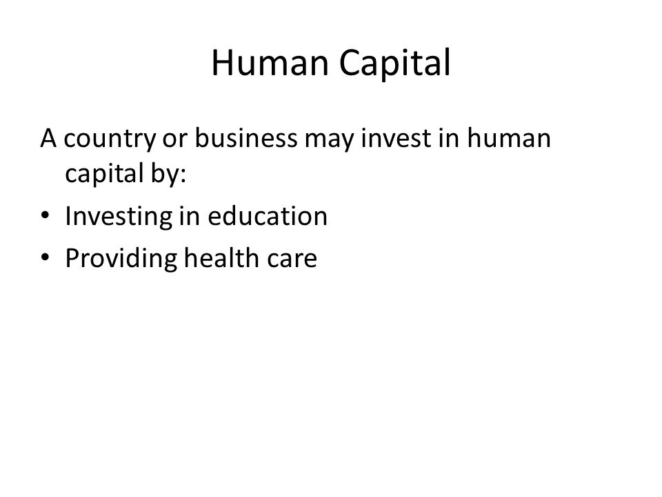 Human Capital A country or business may invest in human capital by: