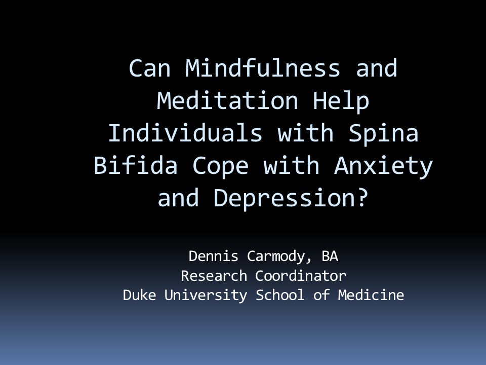 Can Mindfulness and Meditation Help Individuals with Spina Bifida Cope with Anxiety and Depression.