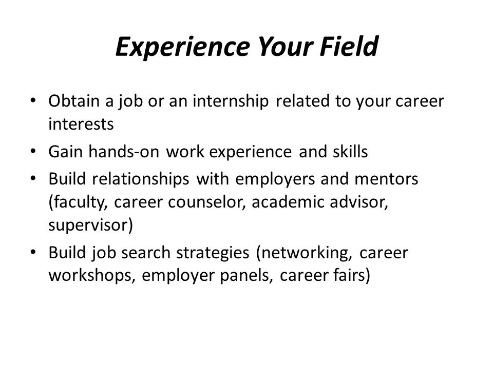 Experience Your Field Obtain a job or an internship related to your career interests. Gain hands-on work experience and skills.