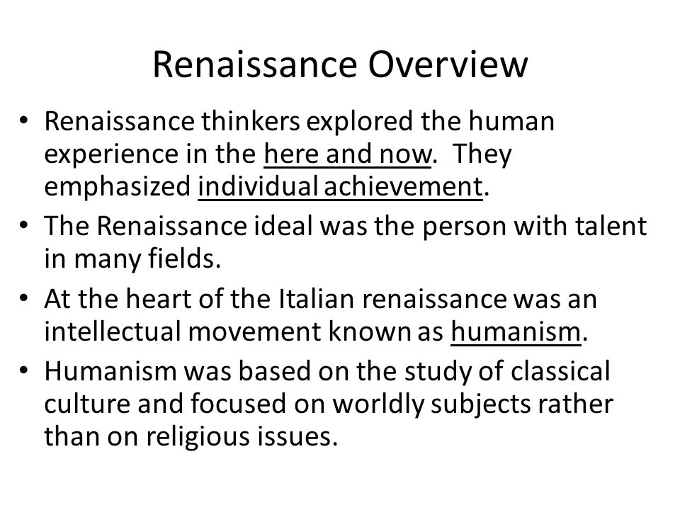 Renaissance Overview Renaissance thinkers explored the human experience in the here and now. They emphasized individual achievement.