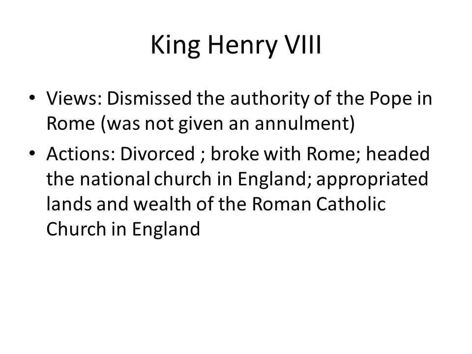 King Henry VIII Views: Dismissed the authority of the Pope in Rome (was not given an annulment)