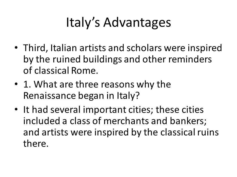Italy's Advantages Third, Italian artists and scholars were inspired by the ruined buildings and other reminders of classical Rome.