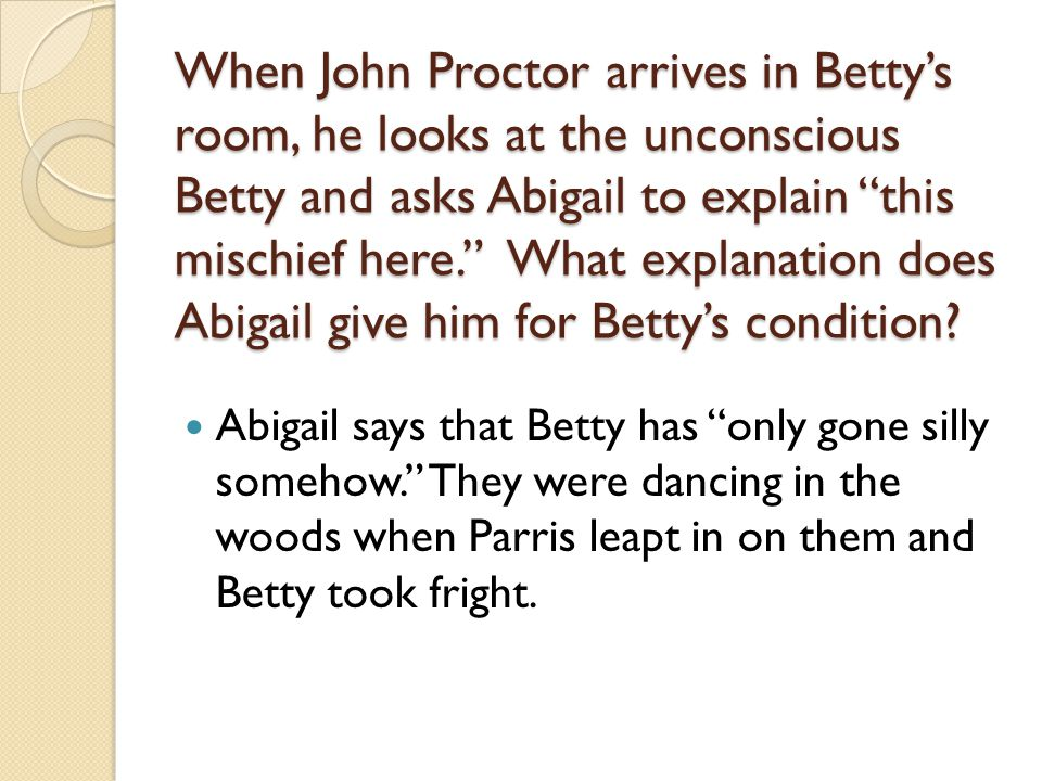 When John Proctor arrives in Betty's room, he looks at the unconscious Betty and asks Abigail to explain this mischief here. What explanation does Abigail give him for Betty's condition