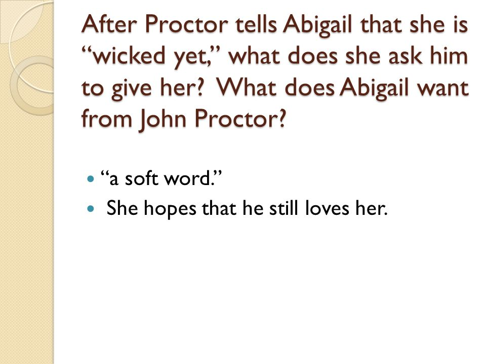 After Proctor tells Abigail that she is wicked yet, what does she ask him to give her What does Abigail want from John Proctor