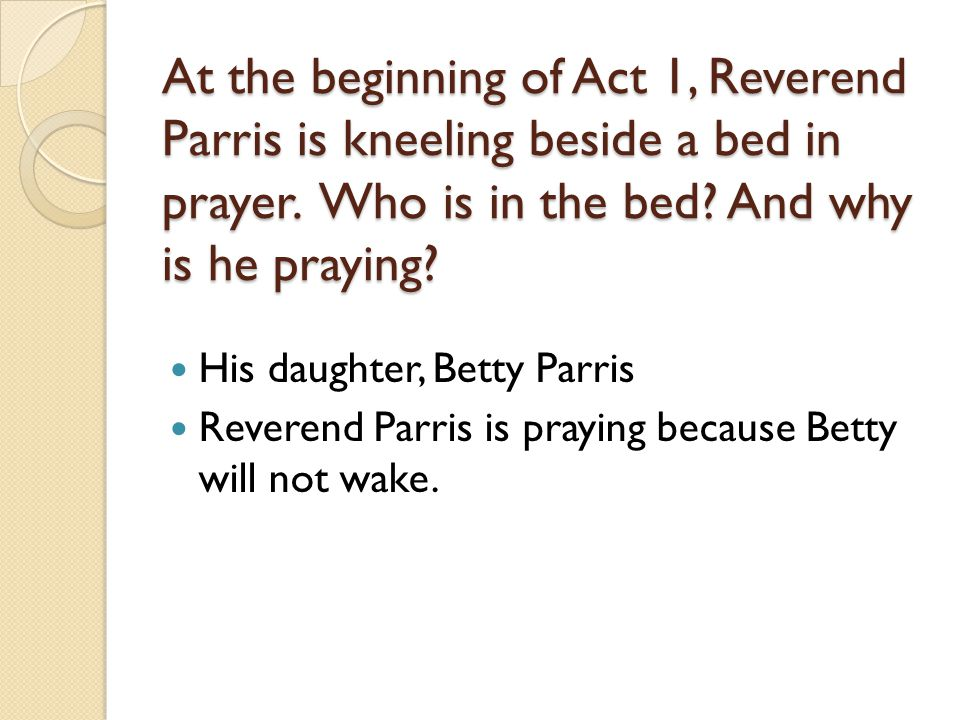 At the beginning of Act 1, Reverend Parris is kneeling beside a bed in prayer. Who is in the bed And why is he praying