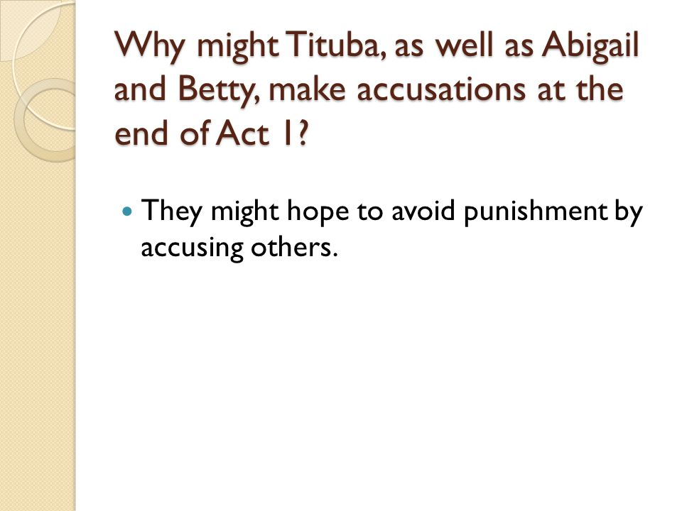 Why might Tituba, as well as Abigail and Betty, make accusations at the end of Act 1