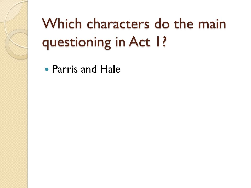 Which characters do the main questioning in Act 1