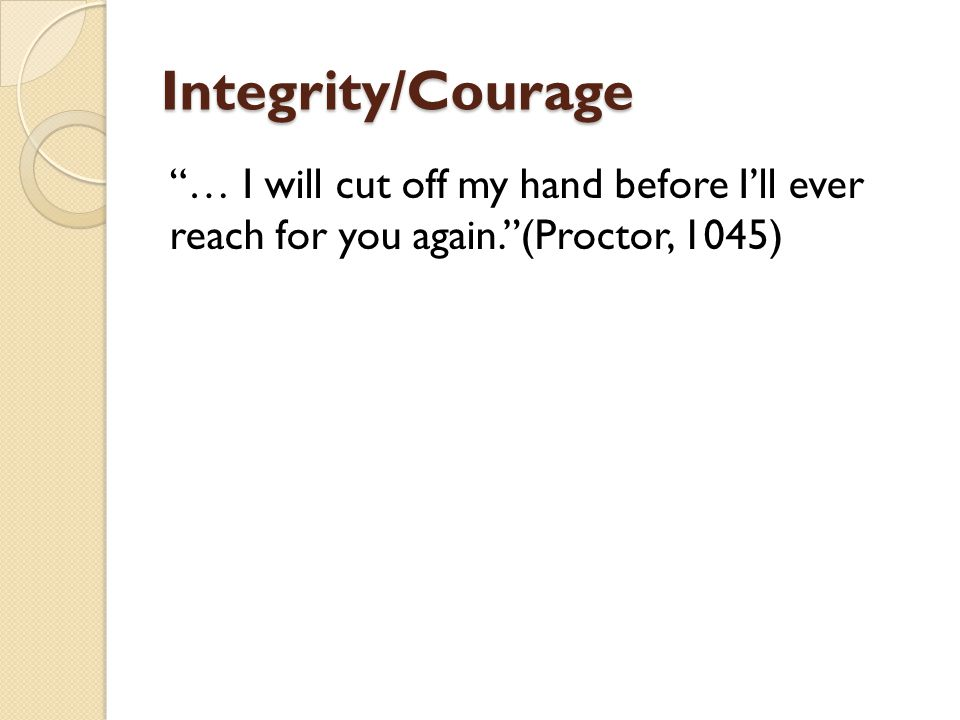 Integrity/Courage … I will cut off my hand before I'll ever reach for you again. (Proctor, 1045)
