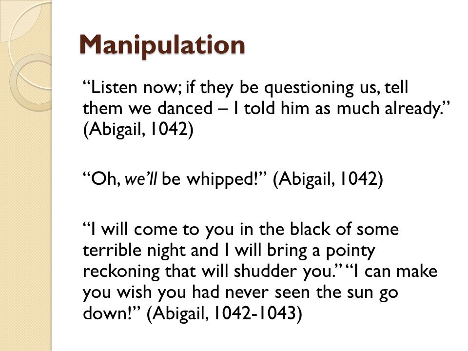 Manipulation Listen now; if they be questioning us, tell them we danced – I told him as much already. (Abigail, 1042)