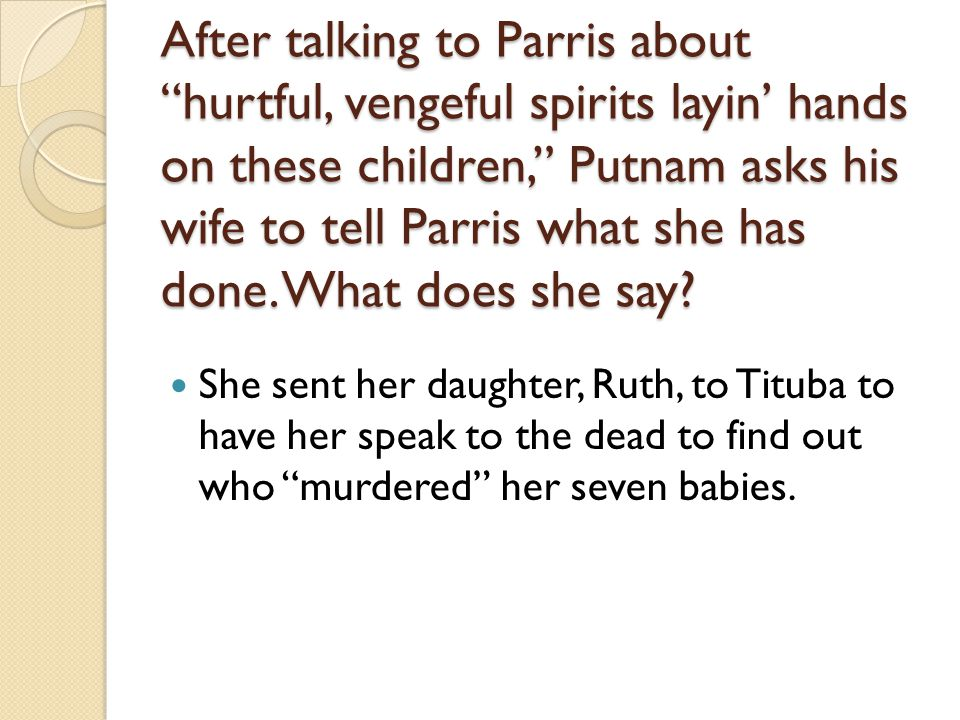 After talking to Parris about hurtful, vengeful spirits layin' hands on these children, Putnam asks his wife to tell Parris what she has done. What does she say