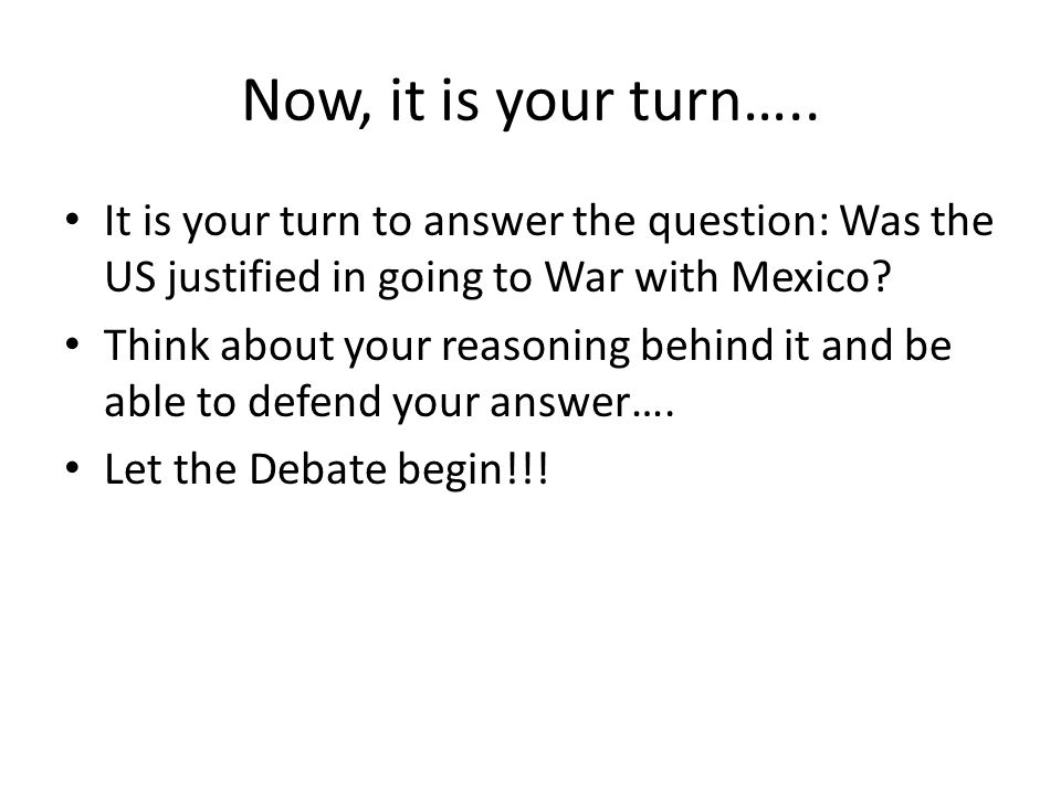 Now, it is your turn….. It is your turn to answer the question: Was the US justified in going to War with Mexico