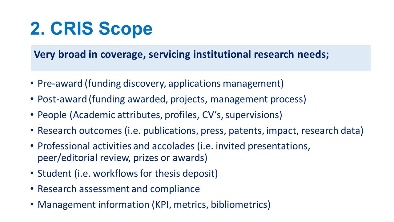 2. CRIS Scope Very broad in coverage, servicing institutional research needs; Pre-award (funding discovery, applications management)