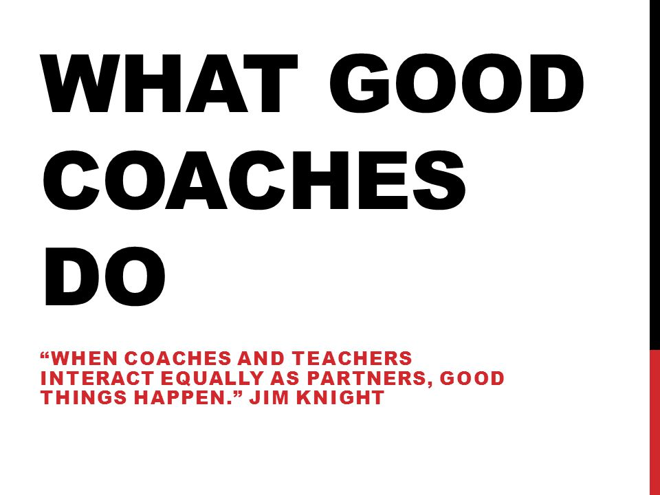 What Good coaches do When coaches and teachers interact equally as partners, good things happen. Jim Knight.