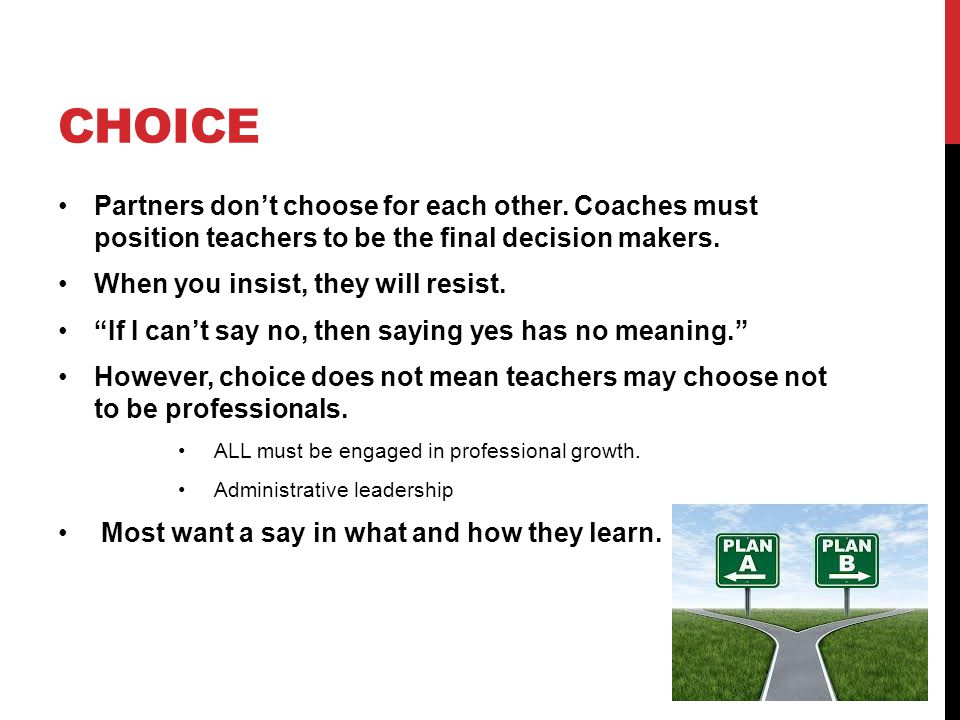 choice Partners don't choose for each other. Coaches must position teachers to be the final decision makers.