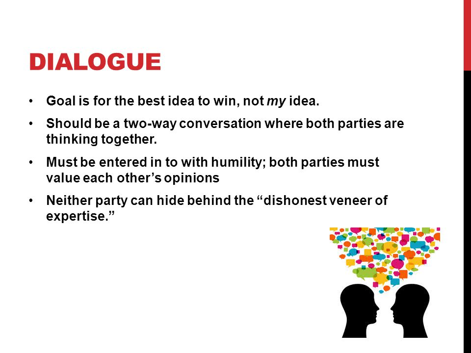 dialogue Goal is for the best idea to win, not my idea.