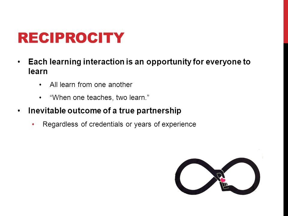 reciprocity Each learning interaction is an opportunity for everyone to learn. All learn from one another.
