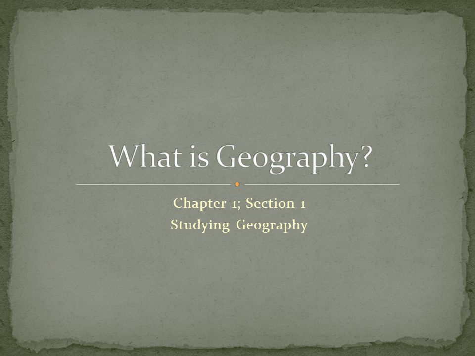 Chapter 1; Section 1 Studying Geography