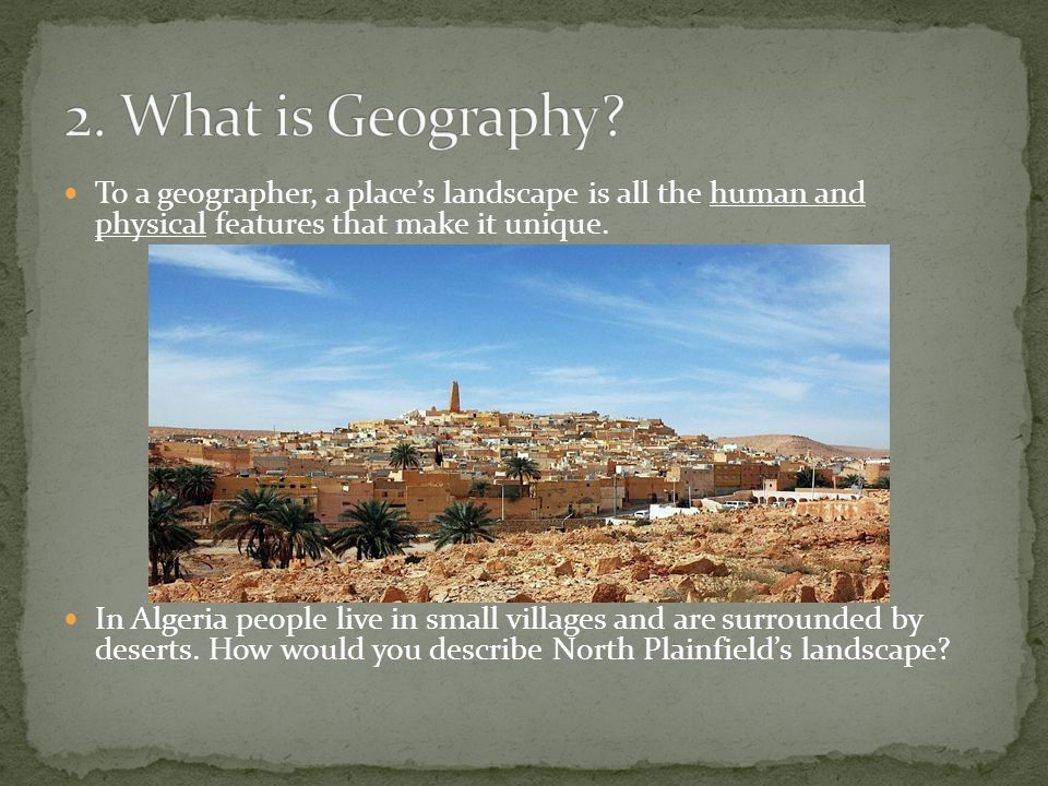 2. What is Geography To a geographer, a place's landscape is all the human and physical features that make it unique.