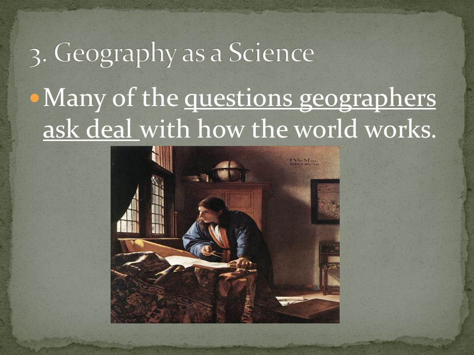 3. Geography as a Science Many of the questions geographers ask deal with how the world works.