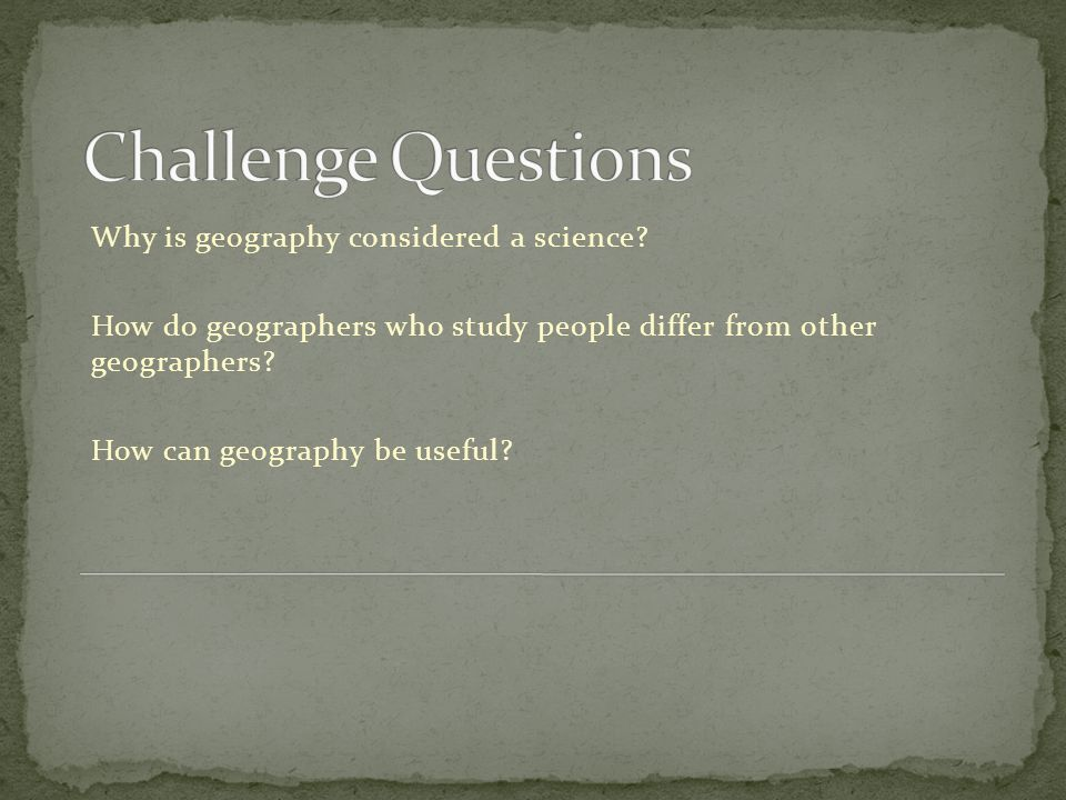 Challenge Questions Why is geography considered a science