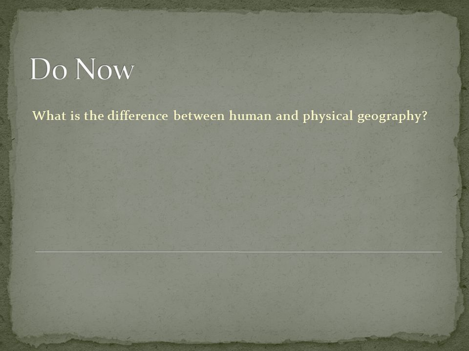 Do Now What is the difference between human and physical geography
