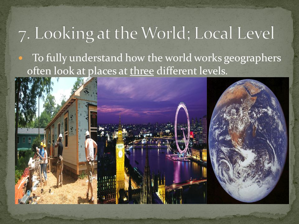 7. Looking at the World; Local Level
