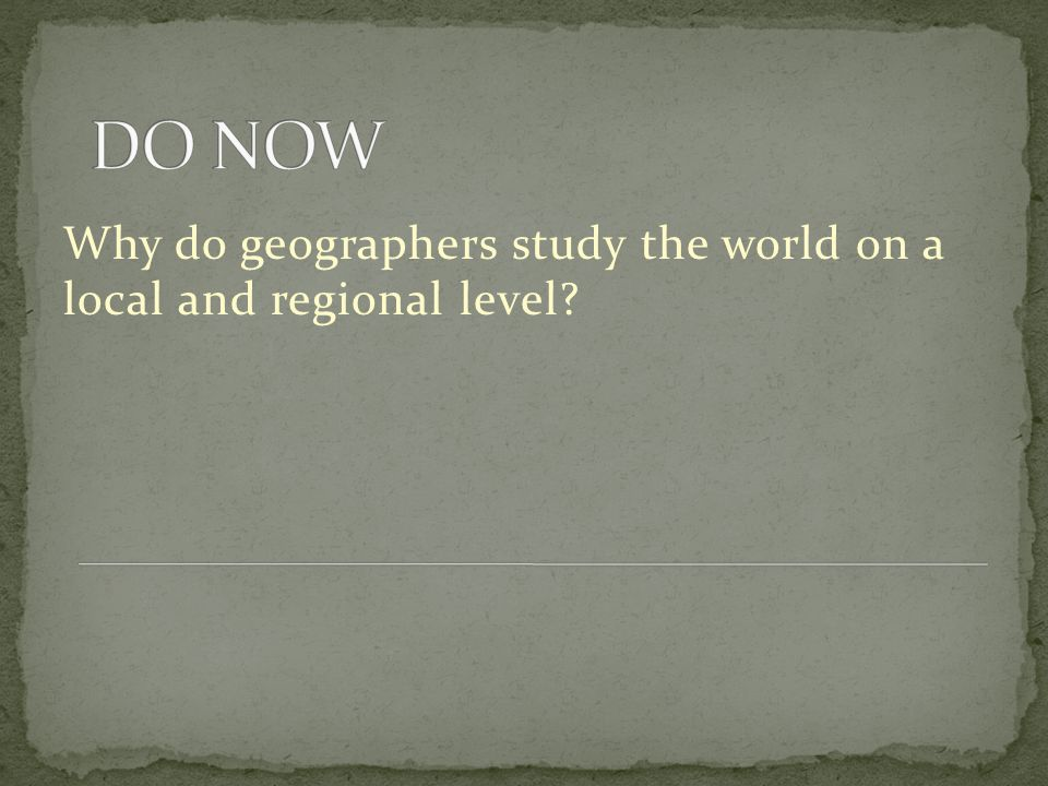 DO NOW Why do geographers study the world on a local and regional level