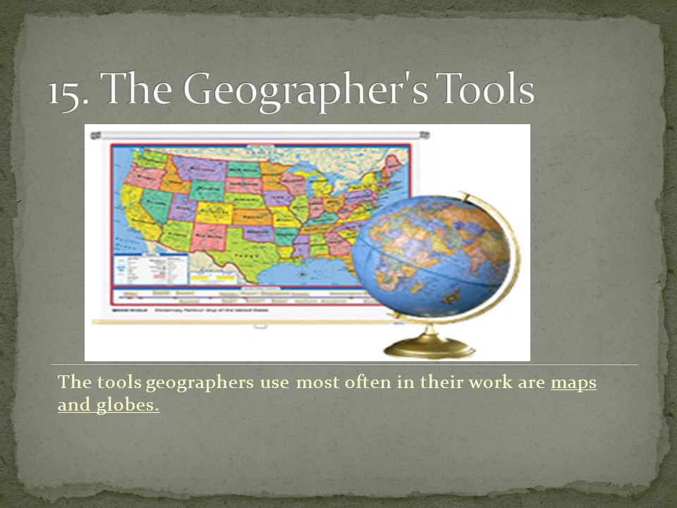 15. The Geographer s Tools The tools geographers use most often in their work are maps and globes.