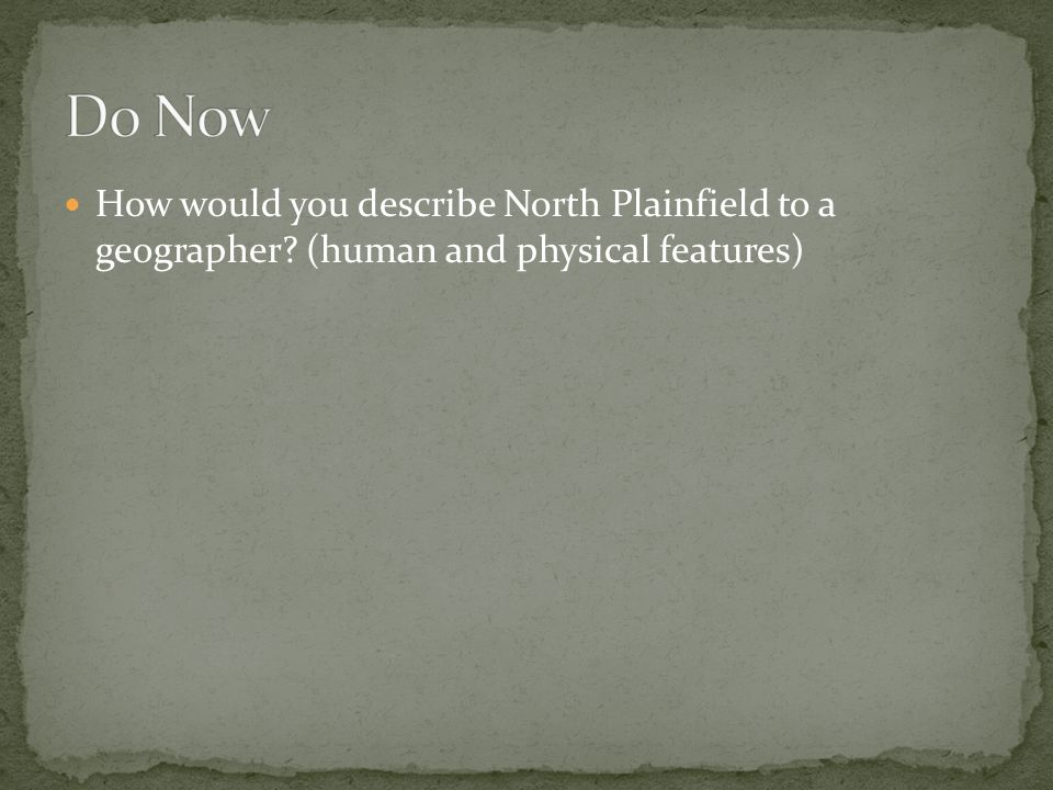 Do Now How would you describe North Plainfield to a geographer (human and physical features)