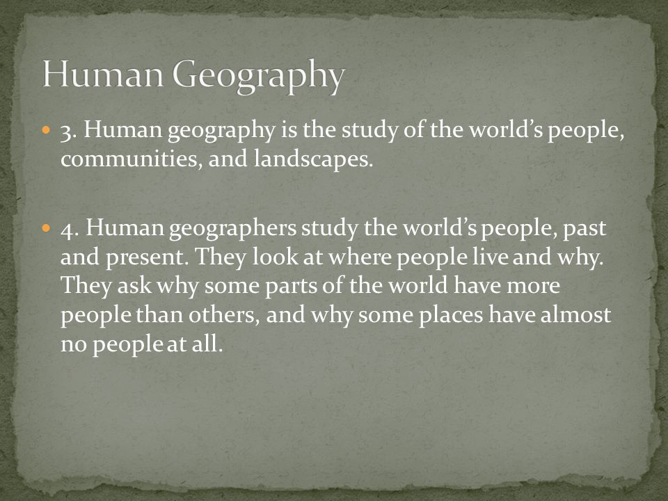 Human Geography 3. Human geography is the study of the world's people, communities, and landscapes.