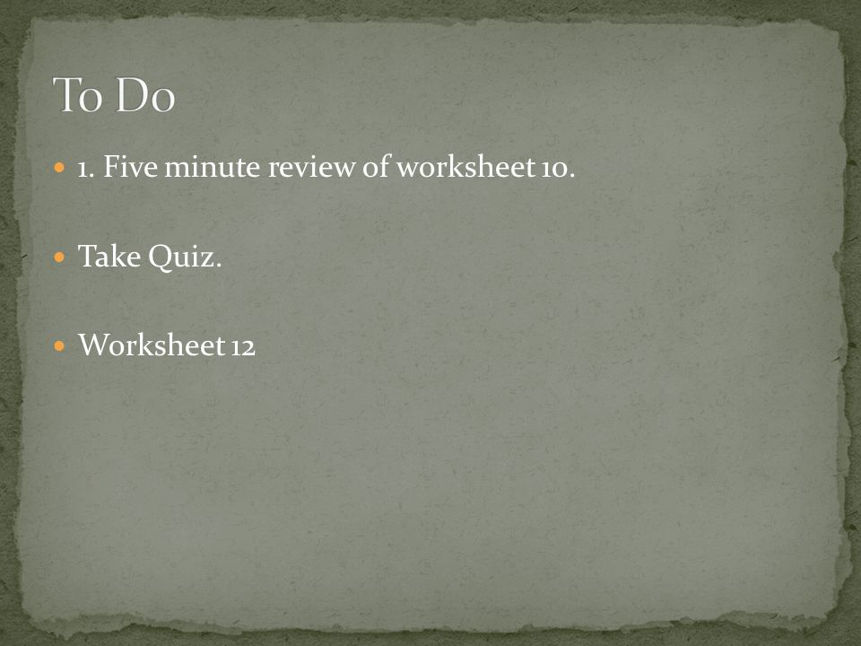 To Do 1. Five minute review of worksheet 10. Take Quiz. Worksheet 12