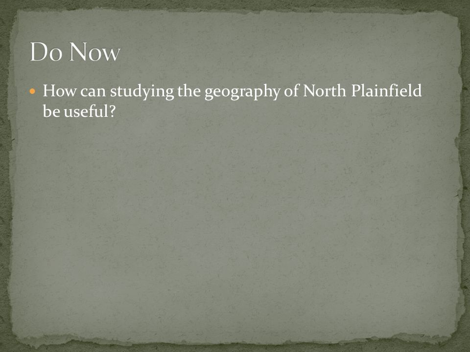 Do Now How can studying the geography of North Plainfield be useful