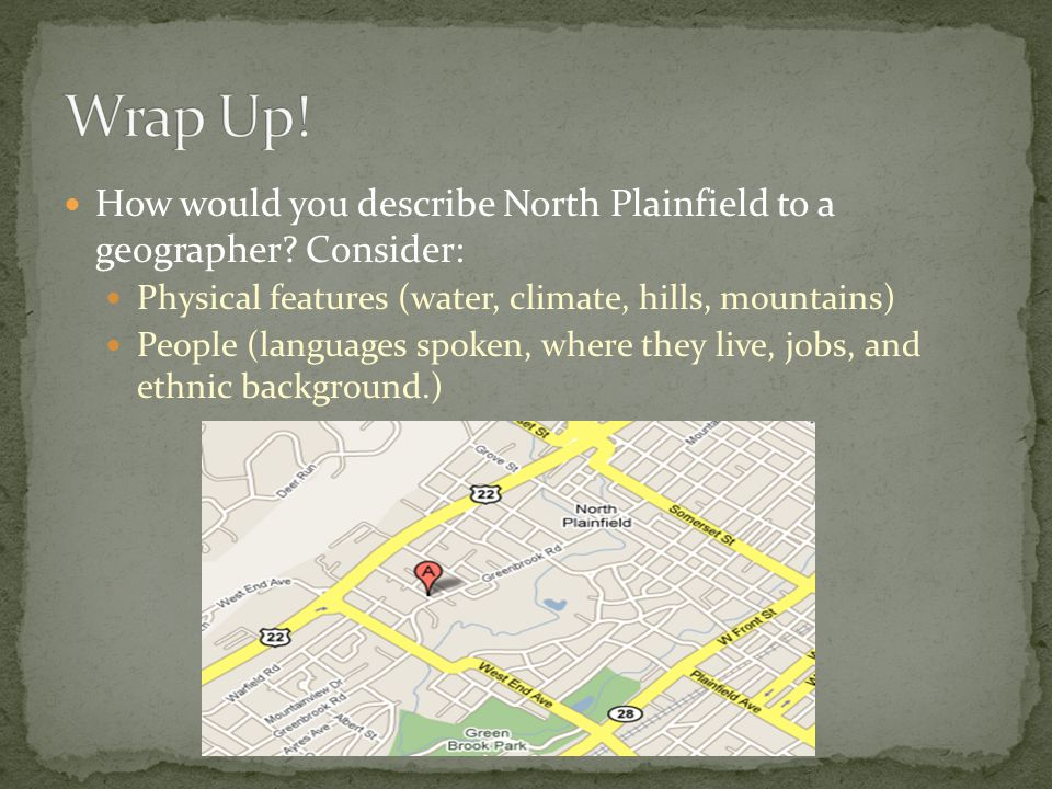 Wrap Up! How would you describe North Plainfield to a geographer Consider: Physical features (water, climate, hills, mountains)