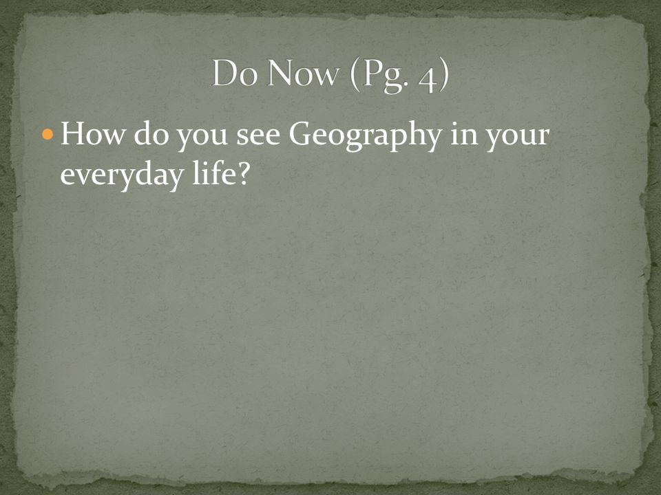 Do Now (Pg. 4) How do you see Geography in your everyday life
