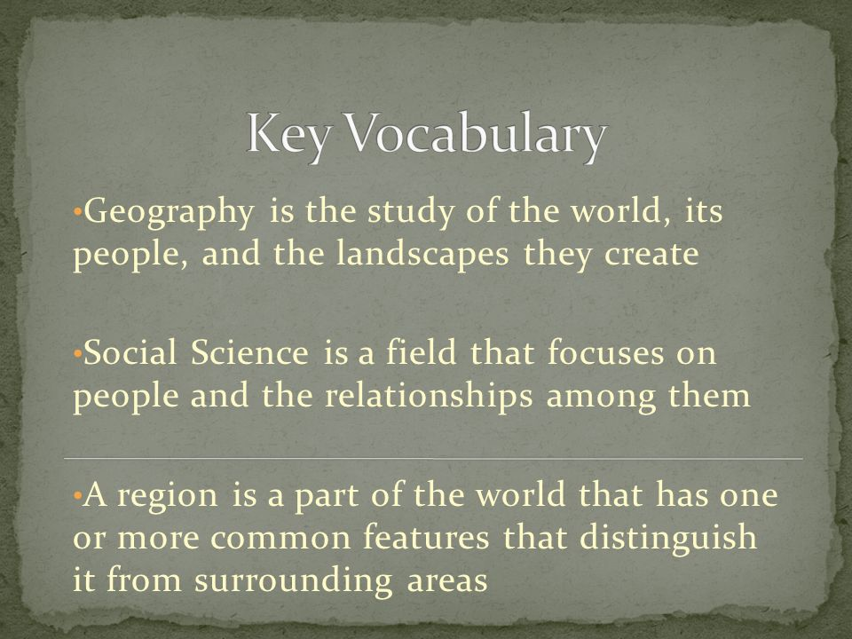 Key Vocabulary Geography is the study of the world, its people, and the landscapes they create.