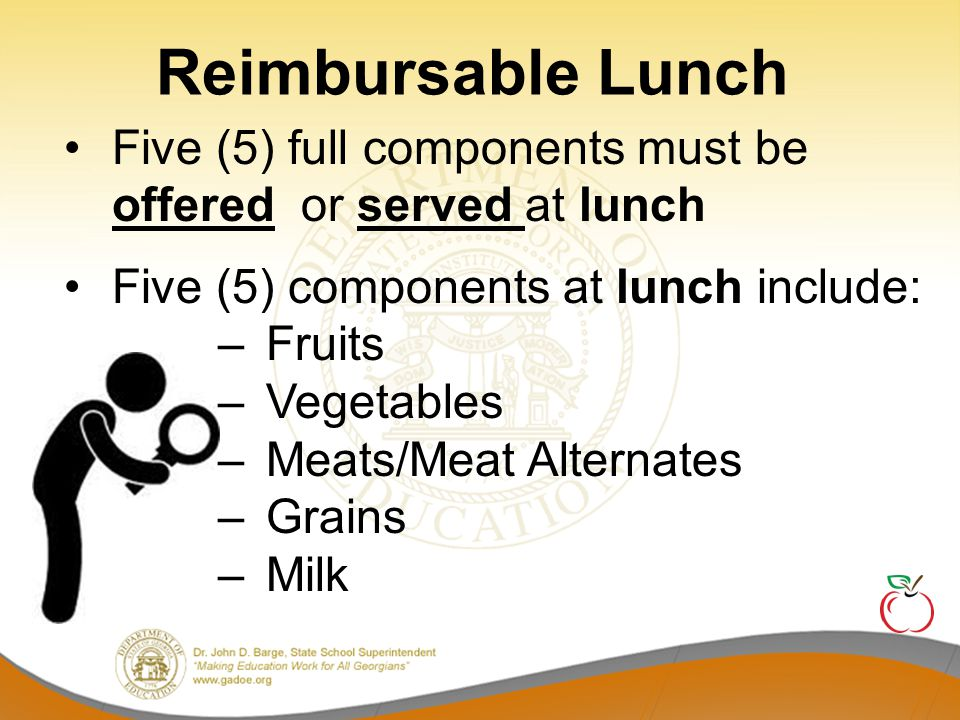 Reimbursable Lunch Five (5) full components must be offered or served at lunch. Five (5) components at lunch include: