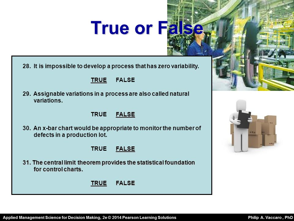 True or False 28. It is impossible to develop a process that has zero variability. TRUE FALSE.