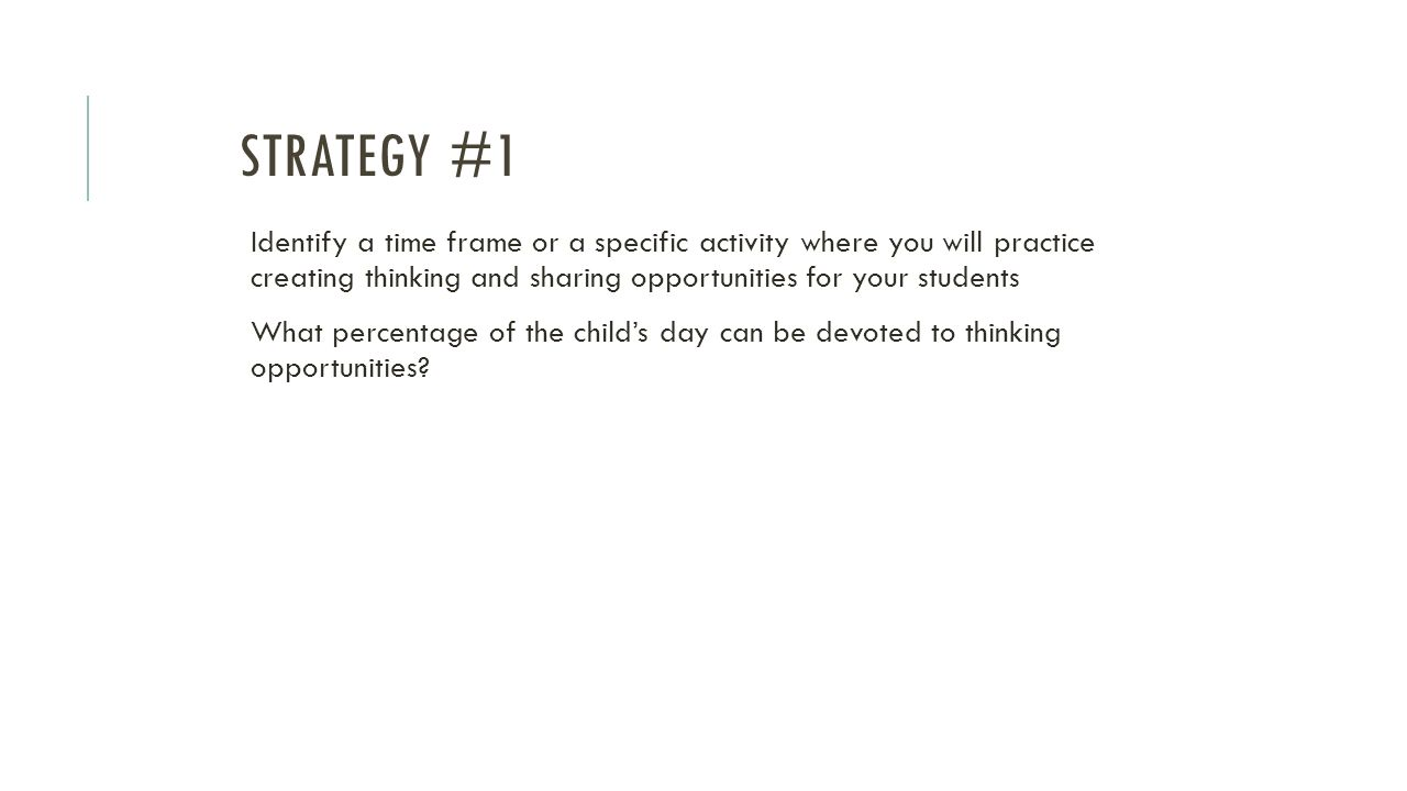 Strategy #1 Identify a time frame or a specific activity where you will practice creating thinking and sharing opportunities for your students.