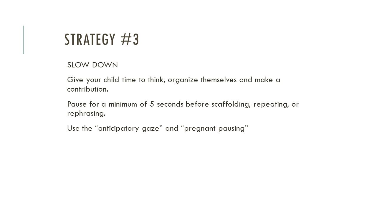 Strategy #3 SLOW DOWN. Give your child time to think, organize themselves and make a contribution.