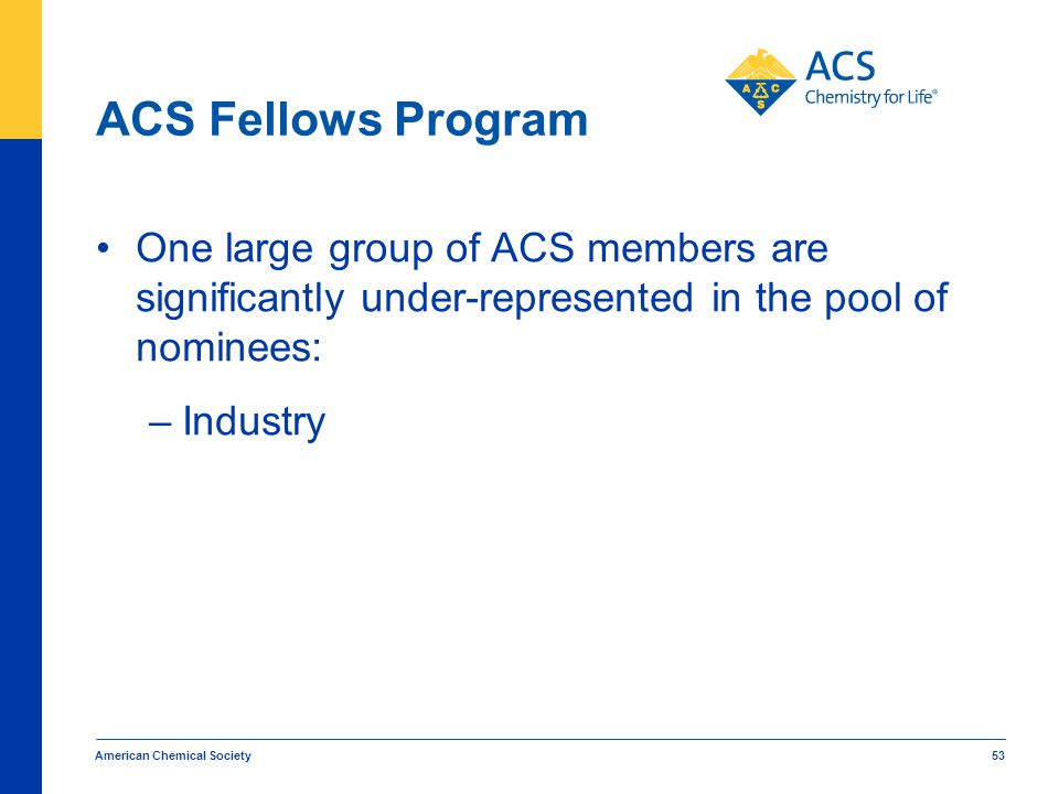 ACS Fellows Program One large group of ACS members are significantly under-represented in the pool of nominees: