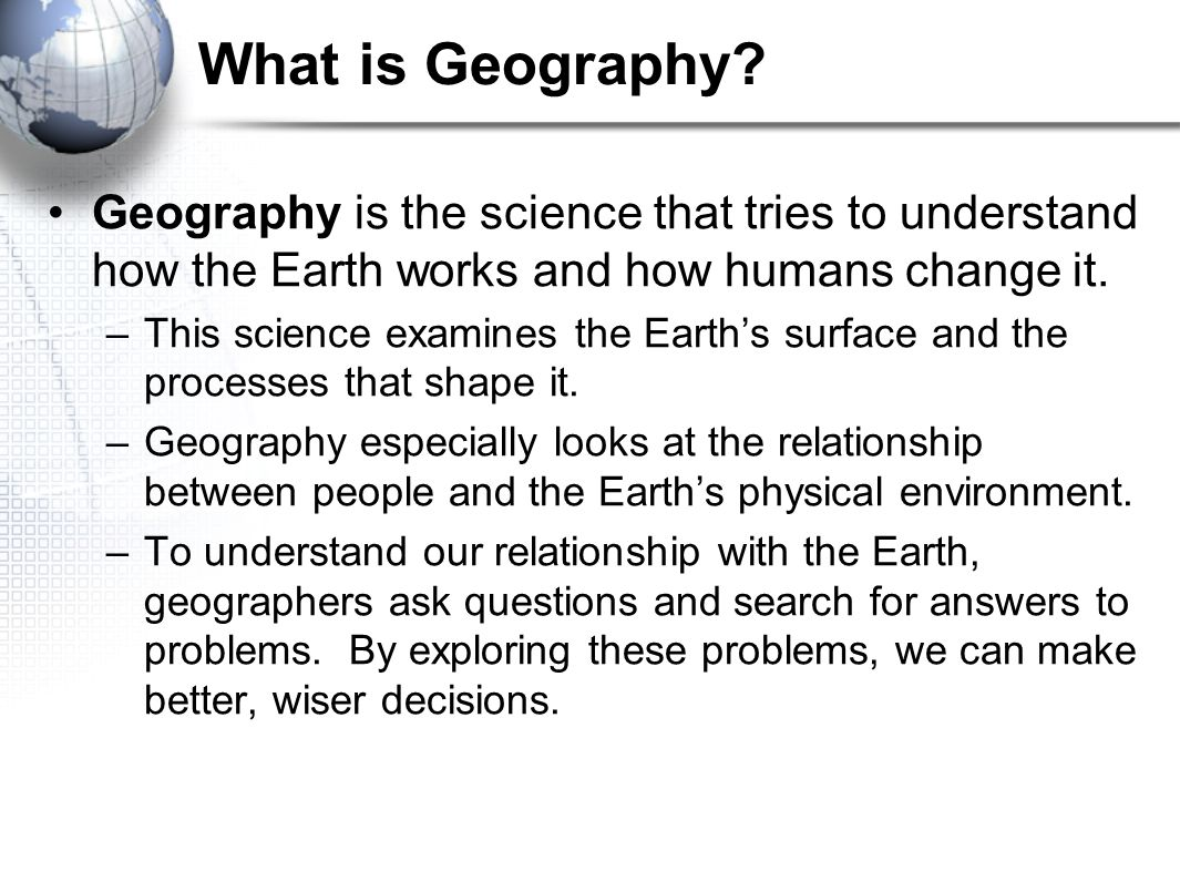 What is Geography Geography is the science that tries to understand how the Earth works and how humans change it.