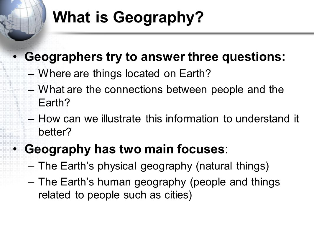 What is Geography Geographers try to answer three questions: