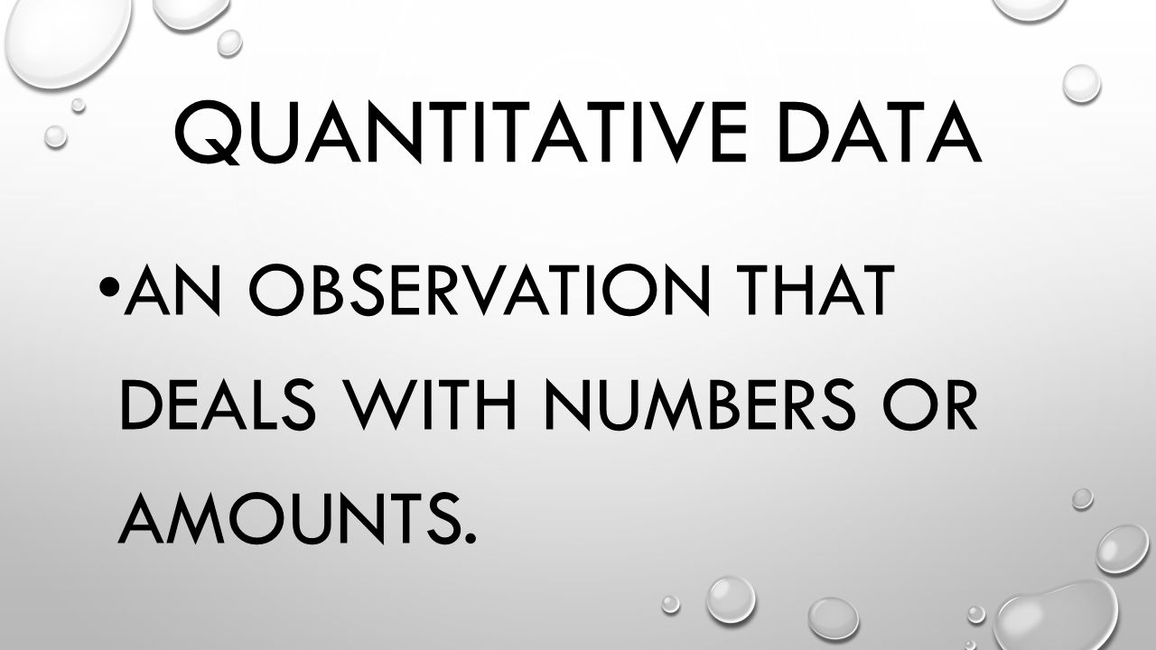 Quantitative Data An observation that deals with numbers or amounts.